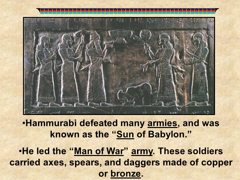 """Hammurabi defeated many armies, and was known as the """"Sun of Babylon."""" He led the """"Man of War"""" army. These soldiers carried axes, spears, and daggers"""