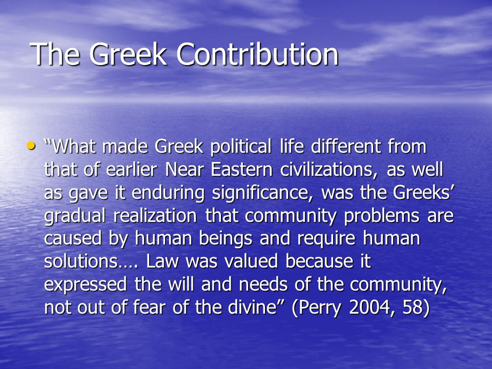 The Greek Contribution What made Greek political life different from that of earlier Near Eastern civilizations, as well as gave it enduring significance, was the Greeks' gradual realization that community problems are caused by human beings and require human solutions….