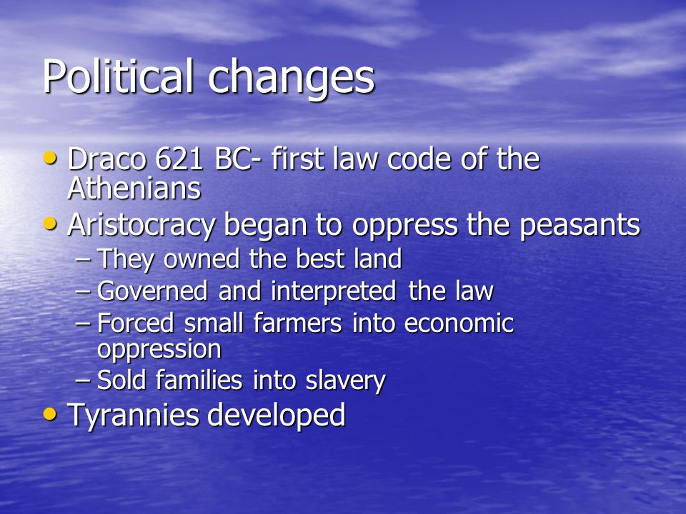 Political changes Draco 621 BC- first law code of the Athenians Draco 621 BC- first law code of the Athenians Aristocracy began to oppress the peasants Aristocracy began to oppress the peasants –They owned the best land –Governed and interpreted the law –Forced small farmers into economic oppression –Sold families into slavery Tyrannies developed Tyrannies developed