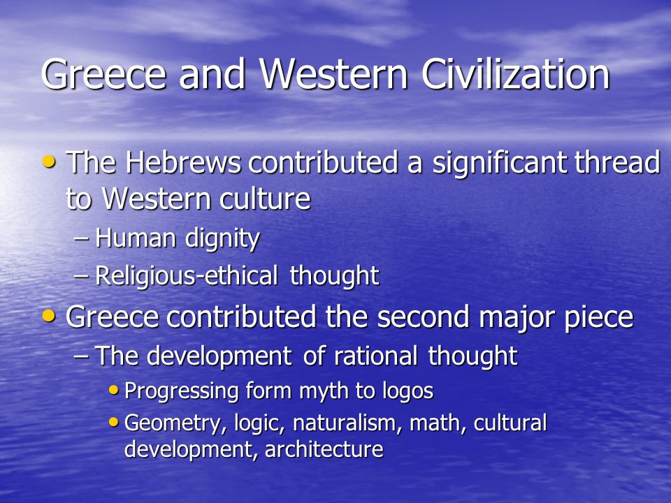 Greece and Western Civilization The Hebrews contributed a significant thread to Western culture The Hebrews contributed a significant thread to Western culture –Human dignity –Religious-ethical thought Greece contributed the second major piece Greece contributed the second major piece –The development of rational thought Progressing form myth to logos Progressing form myth to logos Geometry, logic, naturalism, math, cultural development, architecture Geometry, logic, naturalism, math, cultural development, architecture