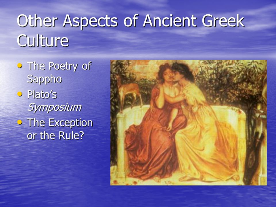 Other Aspects of Ancient Greek Culture The Poetry of Sappho The Poetry of Sappho Plato's Symposium Plato's Symposium The Exception or the Rule? The Ex