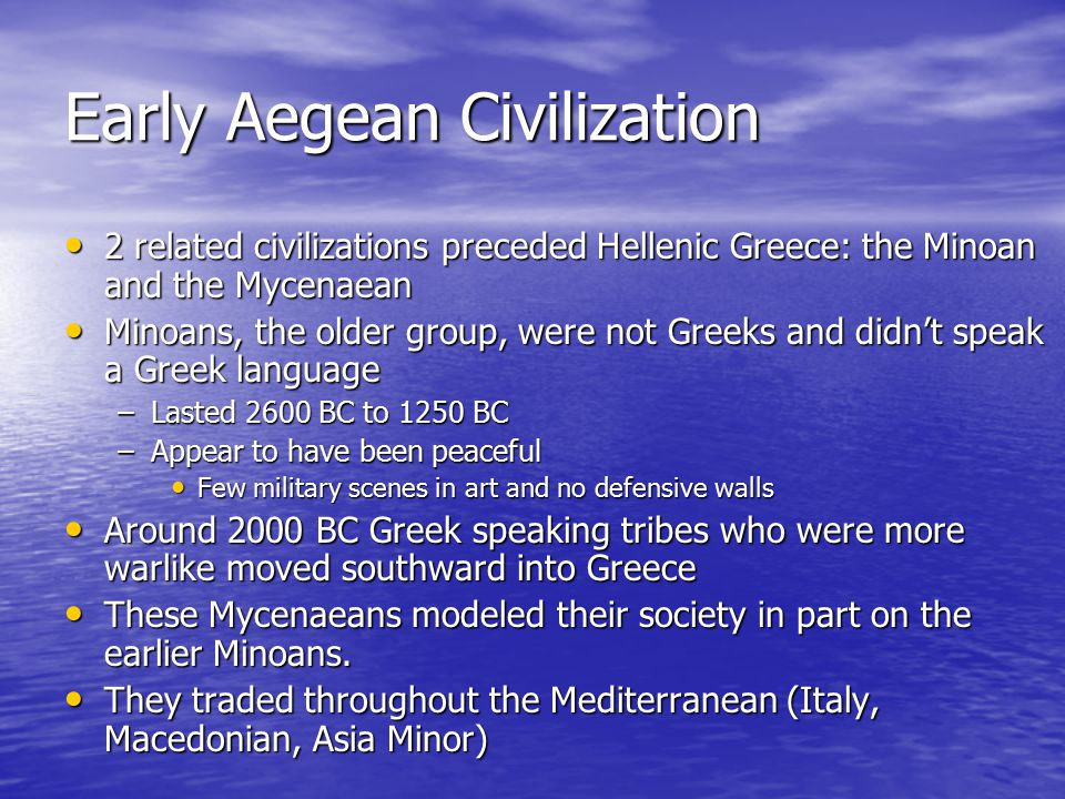 Early Aegean Civilization 2 related civilizations preceded Hellenic Greece: the Minoan and the Mycenaean 2 related civilizations preceded Hellenic Greece: the Minoan and the Mycenaean Minoans, the older group, were not Greeks and didn't speak a Greek language Minoans, the older group, were not Greeks and didn't speak a Greek language –Lasted 2600 BC to 1250 BC –Appear to have been peaceful Few military scenes in art and no defensive walls Few military scenes in art and no defensive walls Around 2000 BC Greek speaking tribes who were more warlike moved southward into Greece Around 2000 BC Greek speaking tribes who were more warlike moved southward into Greece These Mycenaeans modeled their society in part on the earlier Minoans.