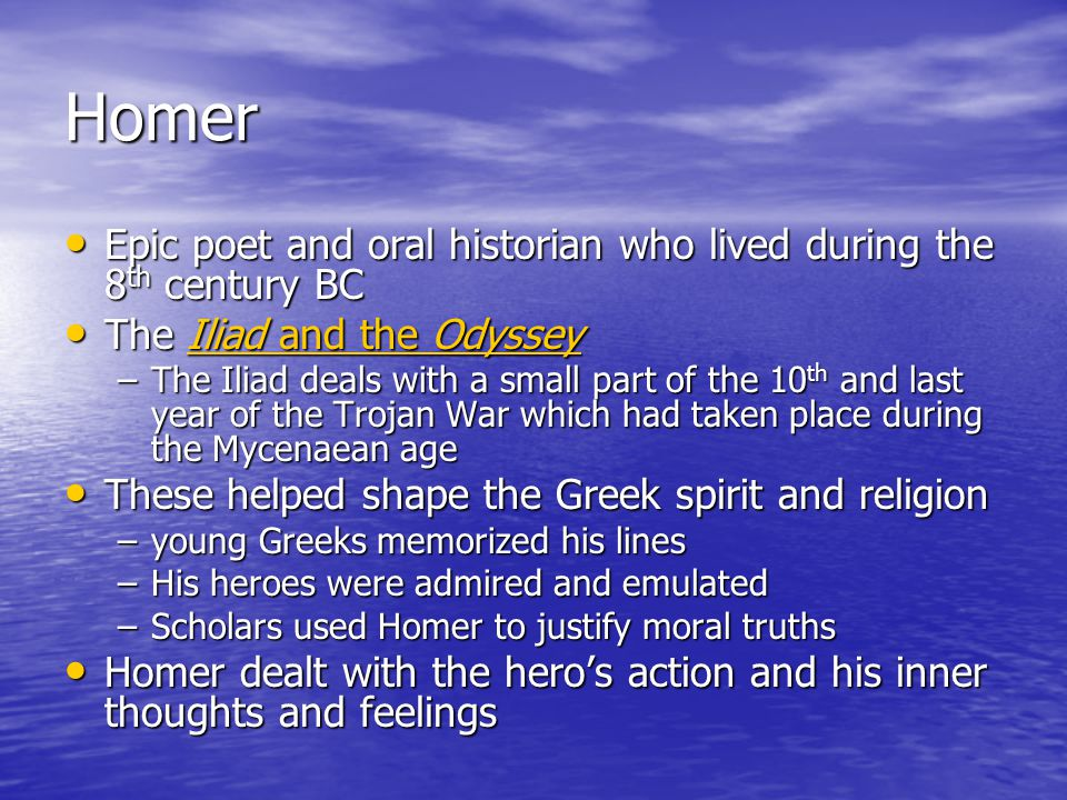 Homer Epic poet and oral historian who lived during the 8 th century BC Epic poet and oral historian who lived during the 8 th century BC The Iliad and the Odyssey The Iliad and the OdysseyIliad and the OdysseyIliad and the Odyssey –The Iliad deals with a small part of the 10 th and last year of the Trojan War which had taken place during the Mycenaean age These helped shape the Greek spirit and religion These helped shape the Greek spirit and religion –young Greeks memorized his lines –His heroes were admired and emulated –Scholars used Homer to justify moral truths Homer dealt with the hero's action and his inner thoughts and feelings Homer dealt with the hero's action and his inner thoughts and feelings