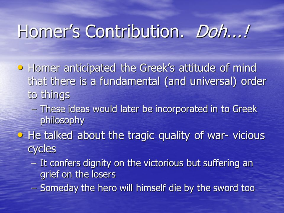 Homer's Contribution. Doh...! Homer anticipated the Greek's attitude of mind that there is a fundamental (and universal) order to things Homer anticip