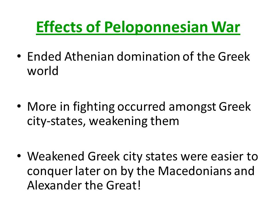 Effects of Peloponnesian War Ended Athenian domination of the Greek world More in fighting occurred amongst Greek city-states, weakening them Weakened
