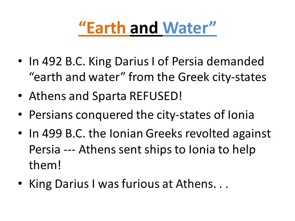 """Earth and Water"" In 492 B.C. King Darius I of Persia demanded ""earth and water"" from the Greek city-states Athens and Sparta REFUSED! Persians conque"