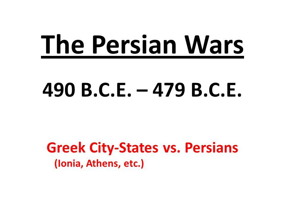 The Persian Wars 490 B.C.E. – 479 B.C.E. Greek City-States vs. Persians (Ionia, Athens, etc.)