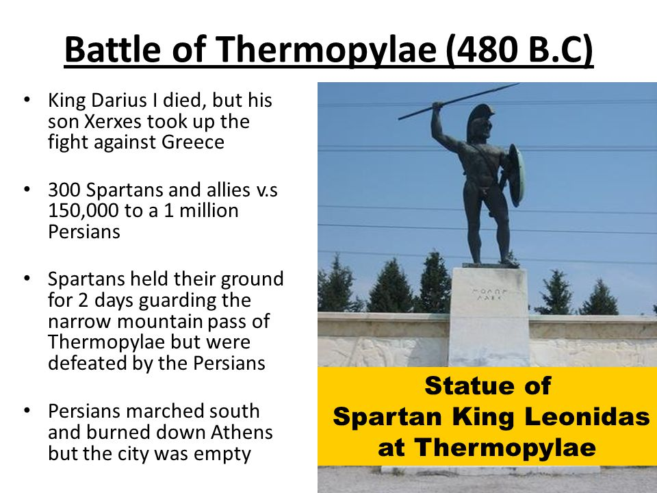 Battle of Thermopylae (480 B.C) King Darius I died, but his son Xerxes took up the fight against Greece 300 Spartans and allies v.s 150,000 to a 1 million Persians Spartans held their ground for 2 days guarding the narrow mountain pass of Thermopylae but were defeated by the Persians Persians marched south and burned down Athens but the city was empty Statue of Spartan King Leonidas at Thermopylae