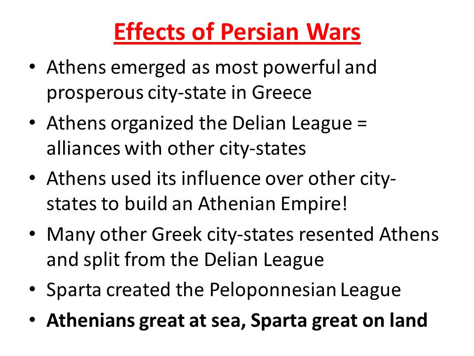 Effects of Persian Wars Athens emerged as most powerful and prosperous city-state in Greece Athens organized the Delian League = alliances with other city-states Athens used its influence over other city- states to build an Athenian Empire.