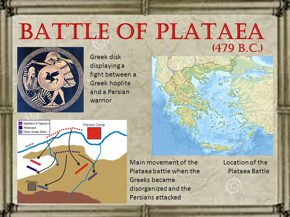 Battle of Plataea Greek disk displaying a fight between a Greek hoplite and a Persian warrior Main movement of the Plataea battle when the Greeks became disorganized and the Persians attacked Location of the Plataea Battle (479 B.C.)