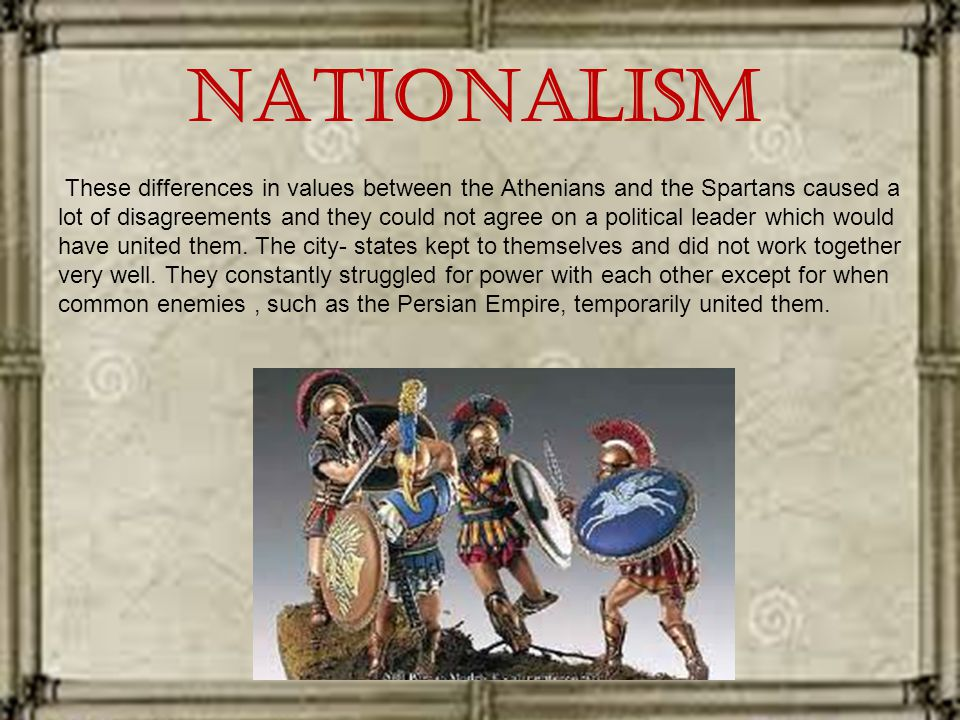 Nationalism These differences in values between the Athenians and the Spartans caused a lot of disagreements and they could not agree on a political leader which would have united them.