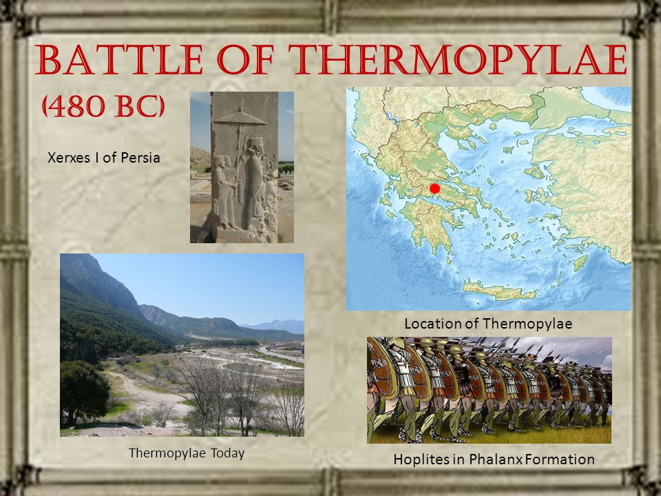 Battle of Thermopylae Thermopylae Today Location of Thermopylae Hoplites in Phalanx Formation Xerxes I of Persia (480 BC)