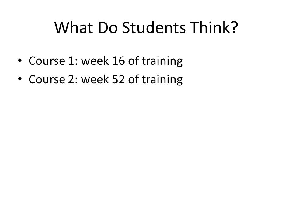 What Do Students Think Course 1: week 16 of training Course 2: week 52 of training