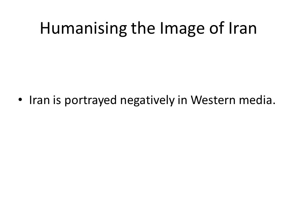 Humanising the Image of Iran Iran is portrayed negatively in Western media.