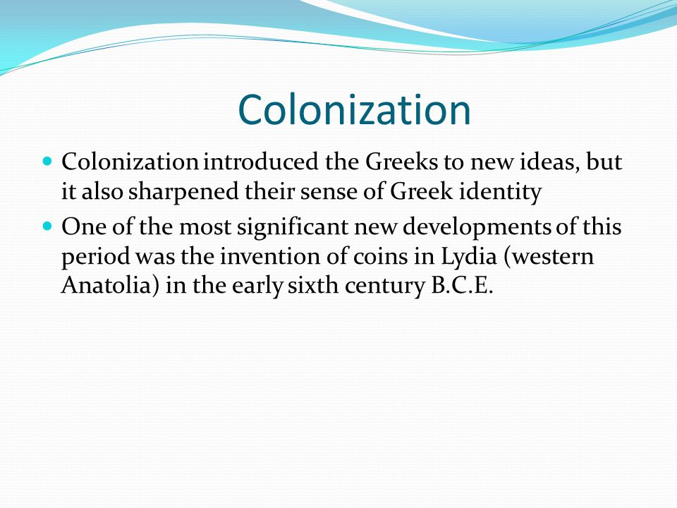 Colonization Colonization introduced the Greeks to new ideas, but it also sharpened their sense of Greek identity One of the most significant new deve