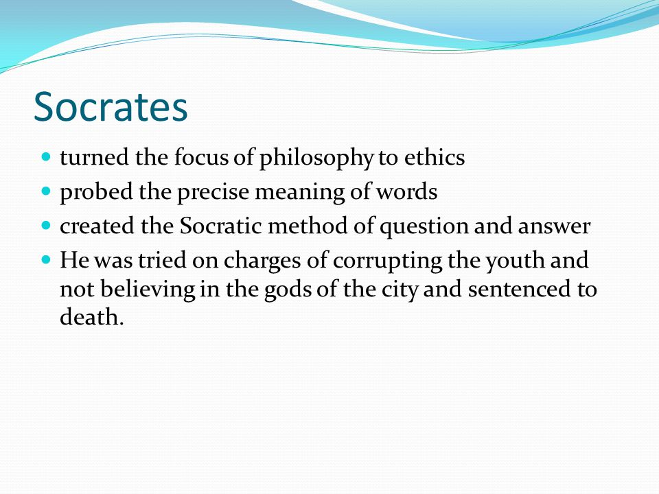 Socrates turned the focus of philosophy to ethics probed the precise meaning of words created the Socratic method of question and answer He was tried