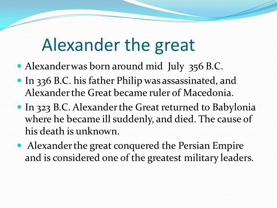 Alexander the great Alexander was born around mid July 356 B.C. In 336 B.C. his father Philip was assassinated, and Alexander the Great became ruler o