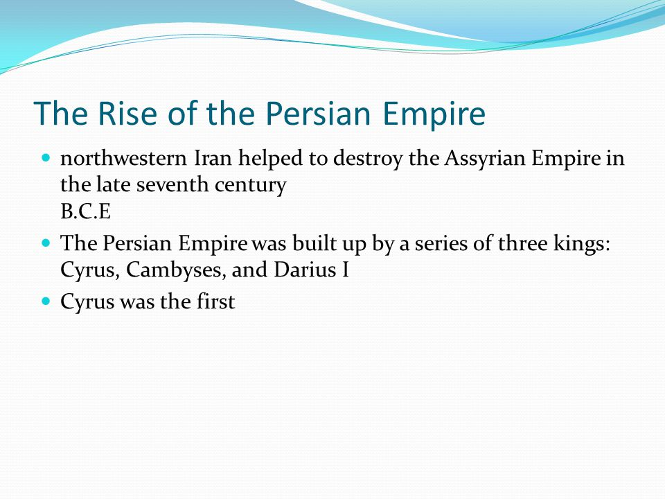 The Rise of the Persian Empire northwestern Iran helped to destroy the Assyrian Empire in the late seventh century B.C.E The Persian Empire was built