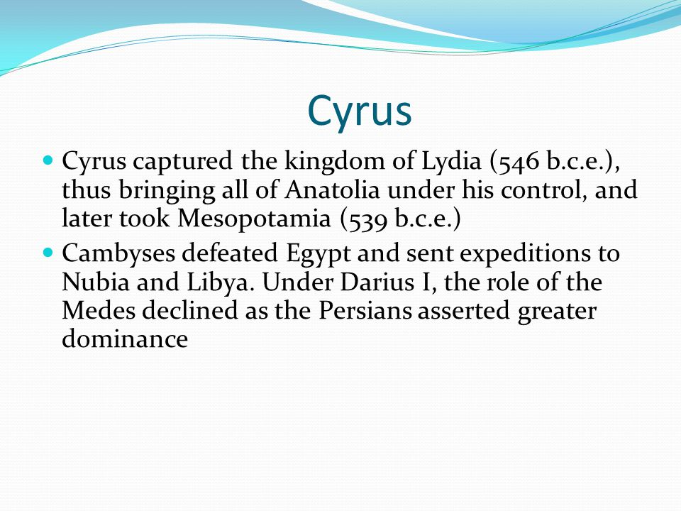 Cyrus Cyrus captured the kingdom of Lydia (546 b.c.e.), thus bringing all of Anatolia under his control, and later took Mesopotamia (539 b.c.e.) Cambyses defeated Egypt and sent expeditions to Nubia and Libya.