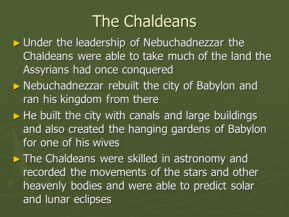 The Chaldeans ► Under the leadership of Nebuchadnezzar the Chaldeans were able to take much of the land the Assyrians had once conquered ► Nebuchadnez