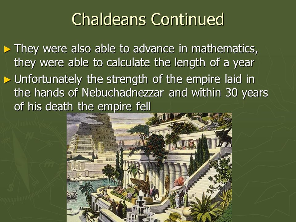 Chaldeans Continued ► They were also able to advance in mathematics, they were able to calculate the length of a year ► Unfortunately the strength of