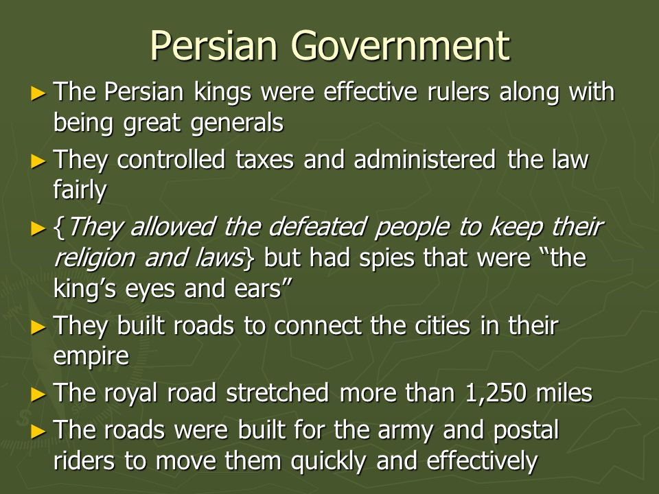 Persian Government ► The Persian kings were effective rulers along with being great generals ► They controlled taxes and administered the law fairly ►