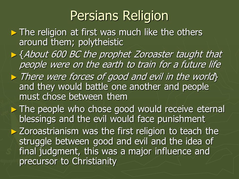 Persians Religion ► The religion at first was much like the others around them; polytheistic ► {About 600 BC the prophet Zoroaster taught that people