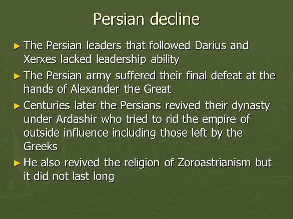 Persian decline ► The Persian leaders that followed Darius and Xerxes lacked leadership ability ► The Persian army suffered their final defeat at the