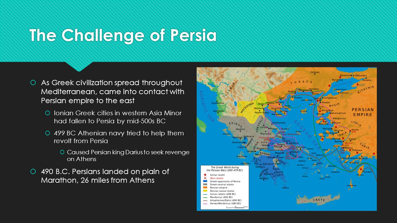 The Challenge of Persia  As Greek civilization spread throughout Mediterranean, came into contact with Persian empire to the east  Ionian Greek cities in western Asia Minor had fallen to Persia by mid-500s BC  499 BC Athenian navy tried to help them revolt from Persia  Caused Persian king Darius to seek revenge on Athens  490 B.C.