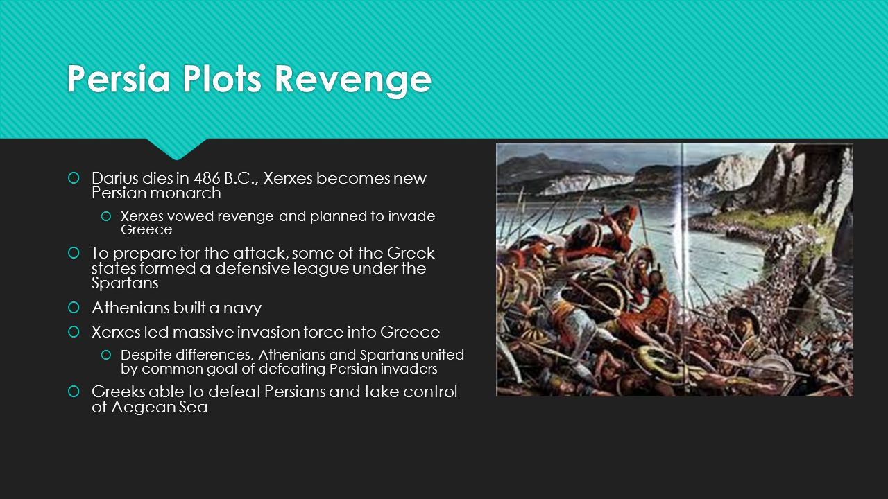 Persia Plots Revenge  Darius dies in 486 B.C., Xerxes becomes new Persian monarch  Xerxes vowed revenge and planned to invade Greece  To prepare for the attack, some of the Greek states formed a defensive league under the Spartans  Athenians built a navy  Xerxes led massive invasion force into Greece  Despite differences, Athenians and Spartans united by common goal of defeating Persian invaders  Greeks able to defeat Persians and take control of Aegean Sea  Darius dies in 486 B.C., Xerxes becomes new Persian monarch  Xerxes vowed revenge and planned to invade Greece  To prepare for the attack, some of the Greek states formed a defensive league under the Spartans  Athenians built a navy  Xerxes led massive invasion force into Greece  Despite differences, Athenians and Spartans united by common goal of defeating Persian invaders  Greeks able to defeat Persians and take control of Aegean Sea