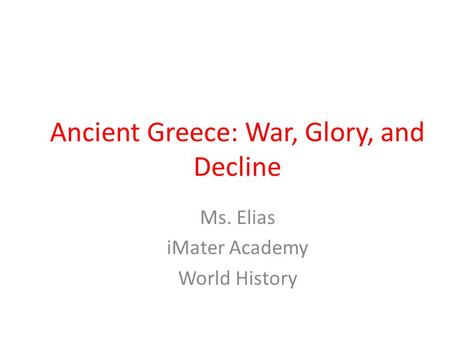 Ancient Greece: War, Glory, and Decline Ms. Elias iMater Academy World History