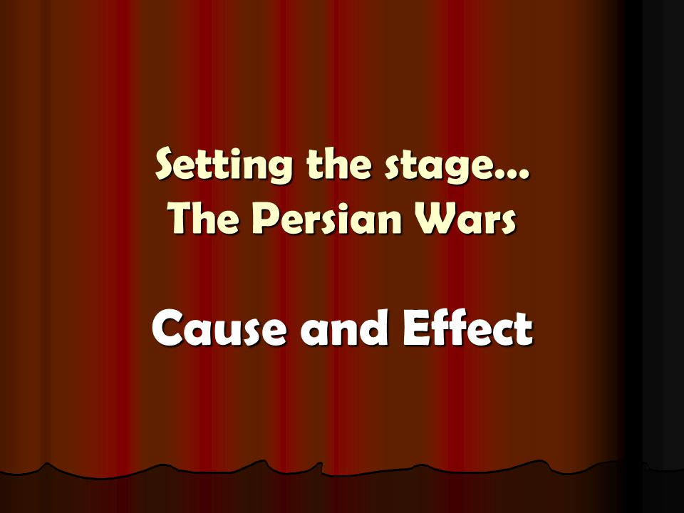 Setting the stage… The Persian Wars Cause and Effect