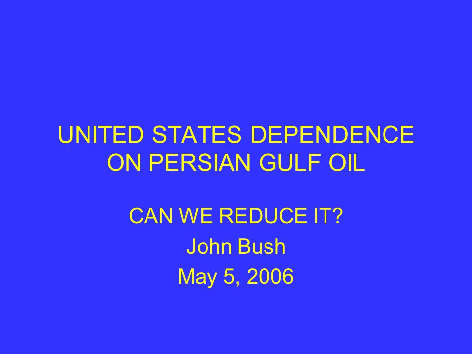 UNITED STATES DEPENDENCE ON PERSIAN GULF OIL CAN WE REDUCE IT? John Bush May 5, 2006