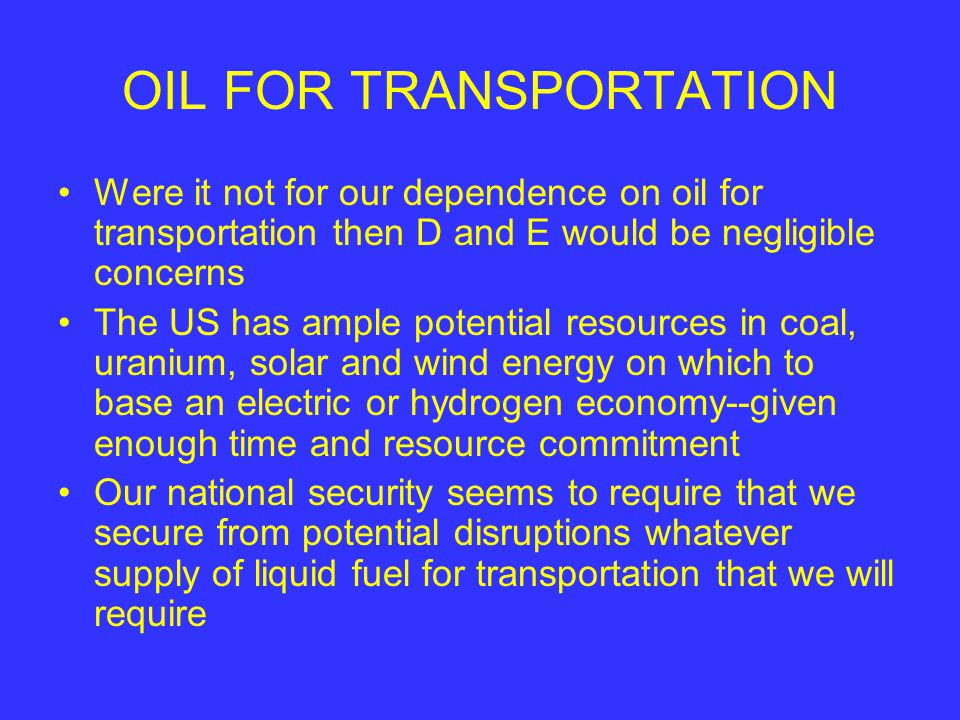 OIL FOR TRANSPORTATION Were it not for our dependence on oil for transportation then D and E would be negligible concerns The US has ample potential resources in coal, uranium, solar and wind energy on which to base an electric or hydrogen economy--given enough time and resource commitment Our national security seems to require that we secure from potential disruptions whatever supply of liquid fuel for transportation that we will require