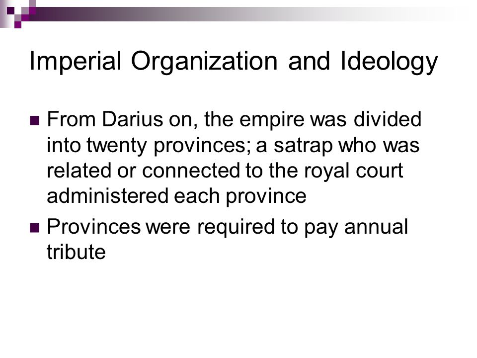 Imperial Organization and Ideology From Darius on, the empire was divided into twenty provinces; a satrap who was related or connected to the royal court administered each province Provinces were required to pay annual tribute