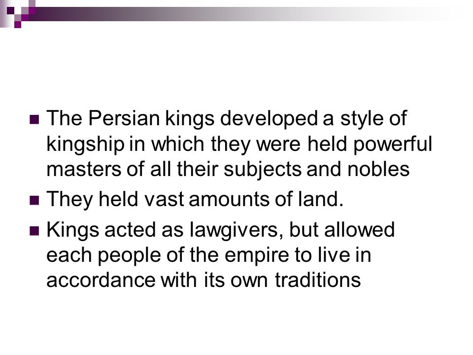 The Persian kings developed a style of kingship in which they were held powerful masters of all their subjects and nobles They held vast amounts of land.