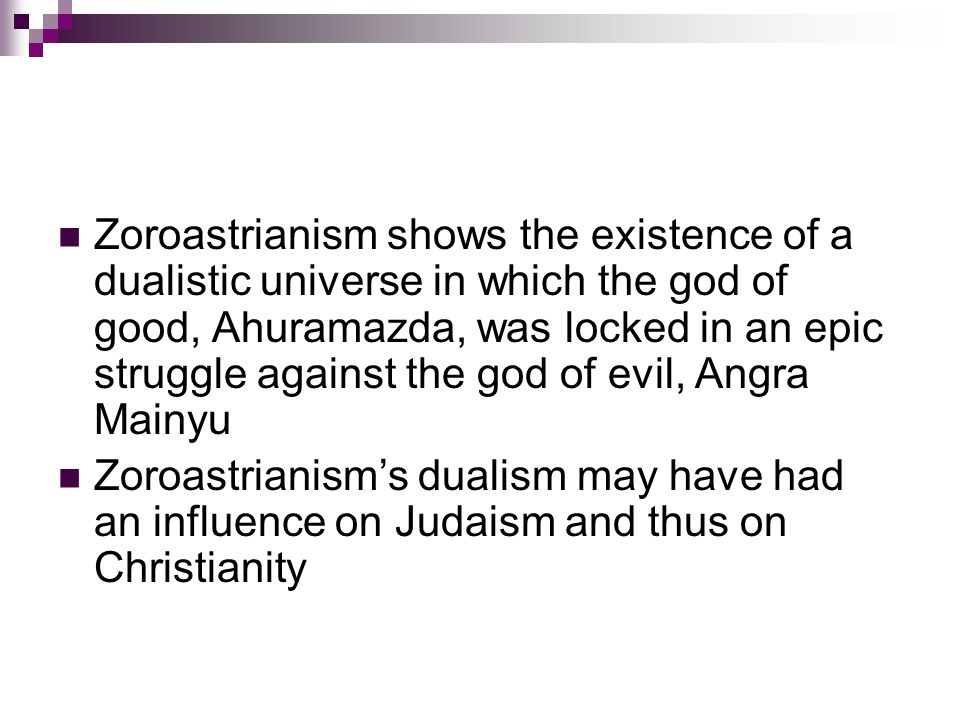 Zoroastrianism shows the existence of a dualistic universe in which the god of good, Ahuramazda, was locked in an epic struggle against the god of evil, Angra Mainyu Zoroastrianism's dualism may have had an influence on Judaism and thus on Christianity