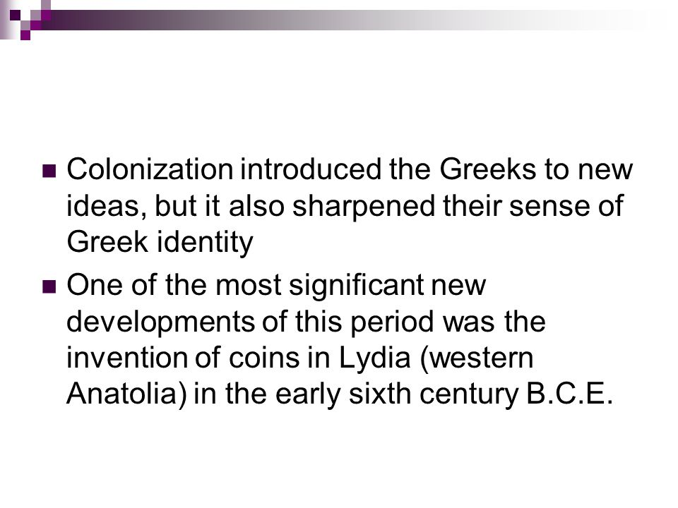 Colonization introduced the Greeks to new ideas, but it also sharpened their sense of Greek identity One of the most significant new developments of this period was the invention of coins in Lydia (western Anatolia) in the early sixth century B.C.E.
