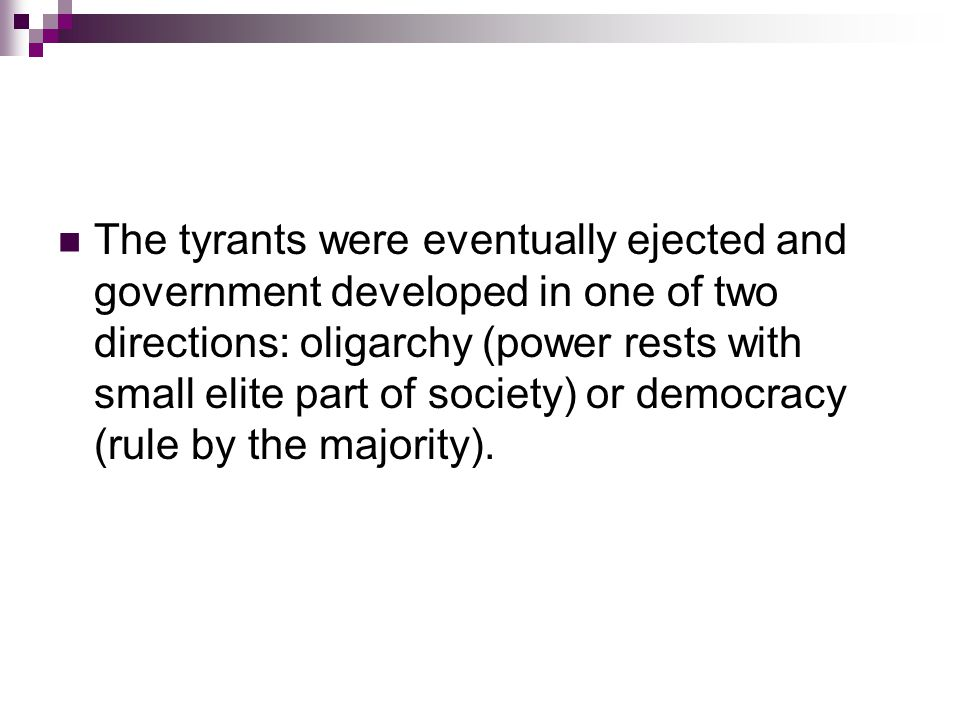 The tyrants were eventually ejected and government developed in one of two directions: oligarchy (power rests with small elite part of society) or democracy (rule by the majority).