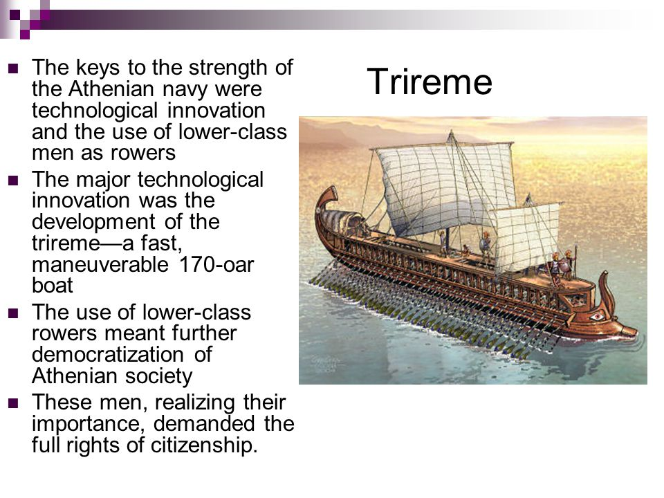 Trireme The keys to the strength of the Athenian navy were technological innovation and the use of lower-class men as rowers The major technological innovation was the development of the trireme—a fast, maneuverable 170-oar boat The use of lower-class rowers meant further democratization of Athenian society These men, realizing their importance, demanded the full rights of citizenship.