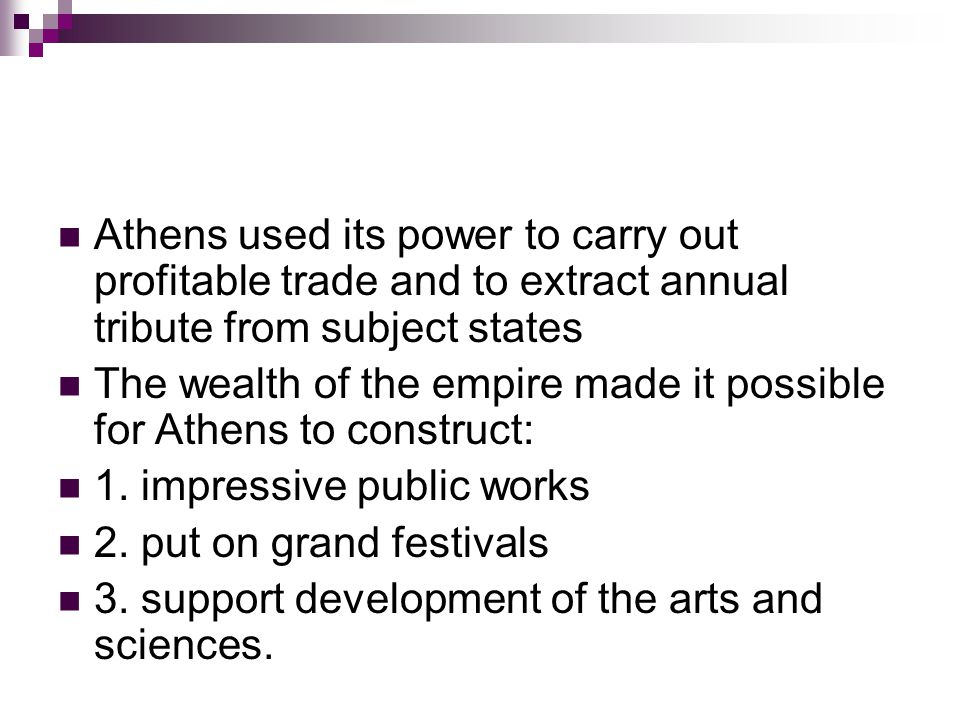 Athens used its power to carry out profitable trade and to extract annual tribute from subject states The wealth of the empire made it possible for Athens to construct: 1.