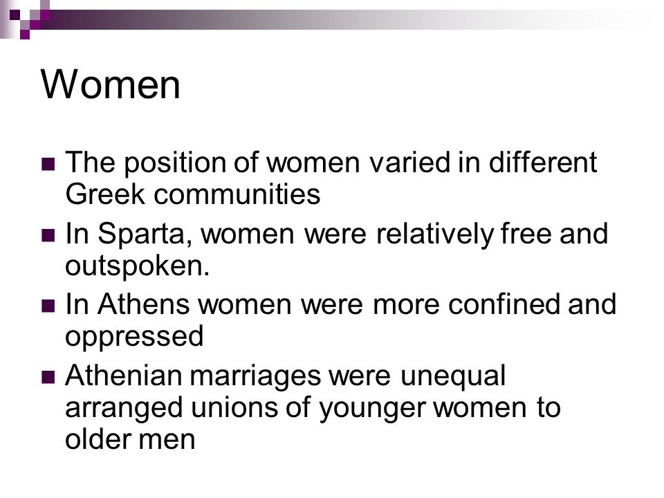 Women The position of women varied in different Greek communities In Sparta, women were relatively free and outspoken.