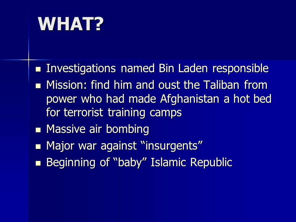 WHAT? Investigations named Bin Laden responsible Investigations named Bin Laden responsible Mission: find him and oust the Taliban from power who had