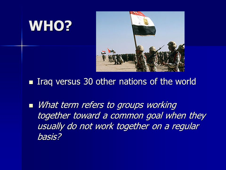 WHO? Iraq versus 30 other nations of the world Iraq versus 30 other nations of the world What term refers to groups working together toward a common g