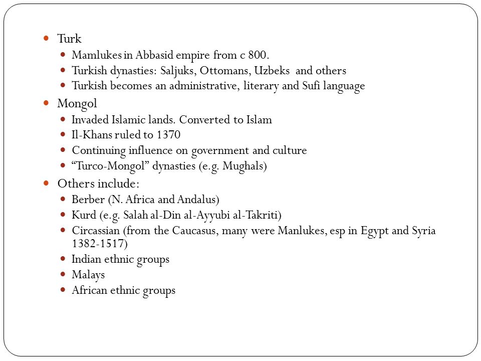 Turk Mamlukes in Abbasid empire from c 800. Turkish dynasties: Saljuks, Ottomans, Uzbeks and others Turkish becomes an administrative, literary and Su