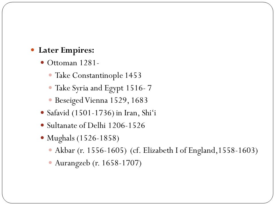 Later Empires: Ottoman 1281- Take Constantinople 1453 Take Syria and Egypt 1516- 7 Beseiged Vienna 1529, 1683 Safavid (1501-1736) in Iran, Shi'i Sulta