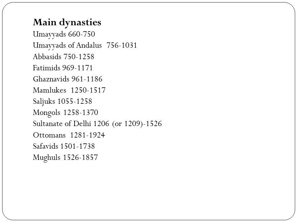 Main dynasties Umayyads 660-750 Umayyads of Andalus 756-1031 Abbasids 750-1258 Fatimids 969-1171 Ghaznavids 961-1186 Mamlukes 1250-1517 Saljuks 1055-1258 Mongols 1258-1370 Sultanate of Delhi 1206 (or 1209)-1526 Ottomans 1281-1924 Safavids 1501-1738 Mughuls 1526-1857