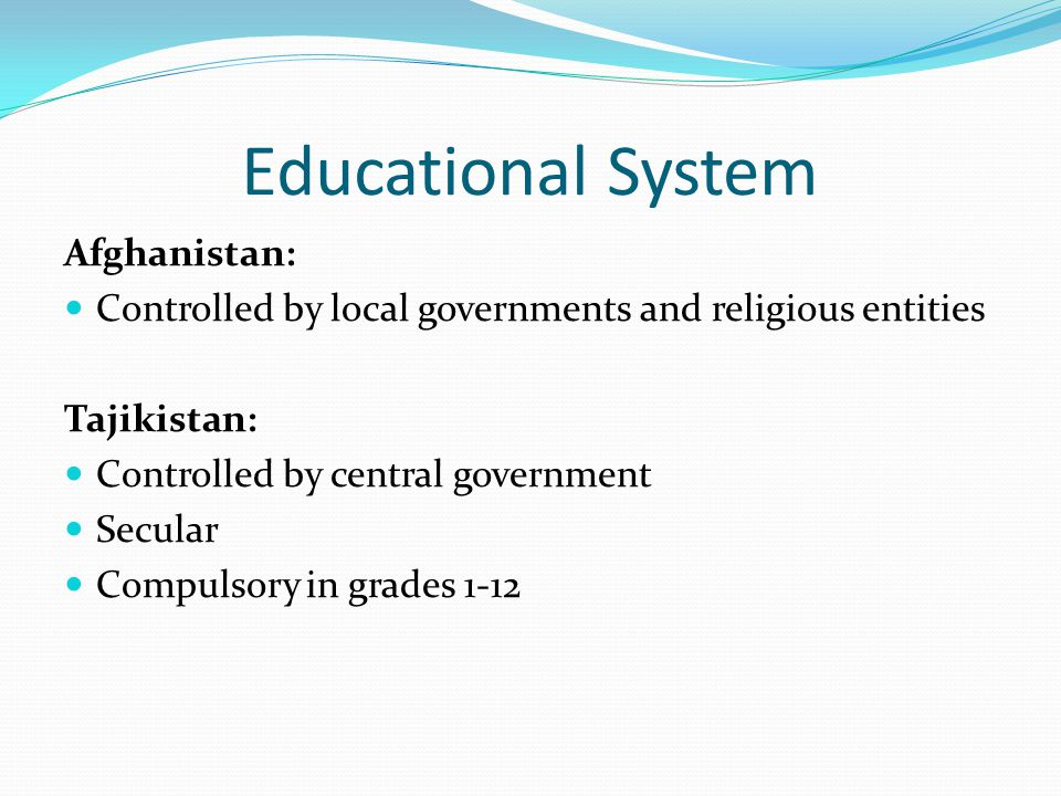 Educational System Afghanistan: Controlled by local governments and religious entities Tajikistan: Controlled by central government Secular Compulsory in grades 1-12