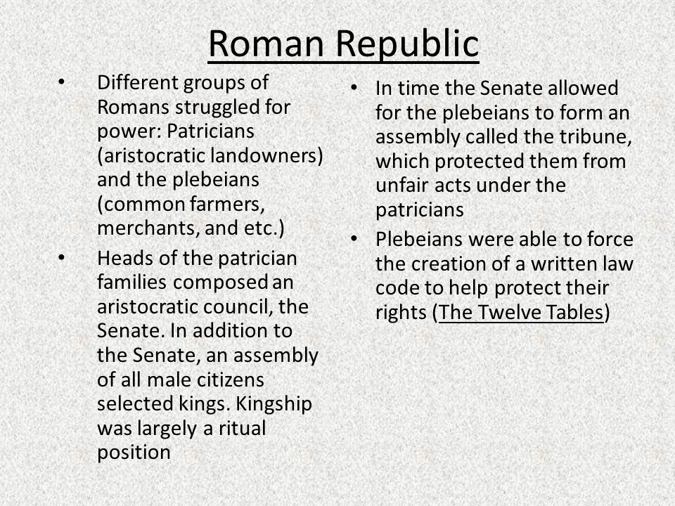 Roman Republic Different groups of Romans struggled for power: Patricians (aristocratic landowners) and the plebeians (common farmers, merchants, and etc.) Heads of the patrician families composed an aristocratic council, the Senate.