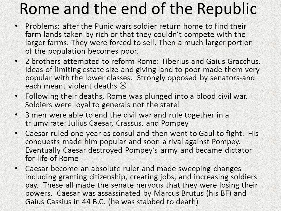 Rome and the end of the Republic Problems: after the Punic wars soldier return home to find their farm lands taken by rich or that they couldn't compete with the larger farms.